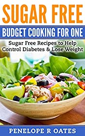 Sugar Free Budget Cooking for One: Sugar Free Recipes to Help Control Diabetes & Lose Weight