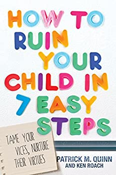 How to Ruin Your Child in 7 Easy Steps: Tame Your Vices, Nurture Their Virtues by [Quinn, Patrick, Roach, Ken]