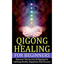 Qigong: Healing For Beginners - Discover The Secrets Of Qigong For Lifelong Health, Happiness And Success (Healing Treatments, Chinese Healing, Energy Healing)