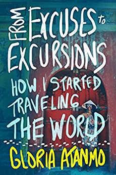 From Excuses to Excursions: How I Started Traveling the World by [Atanmo, Gloria]
