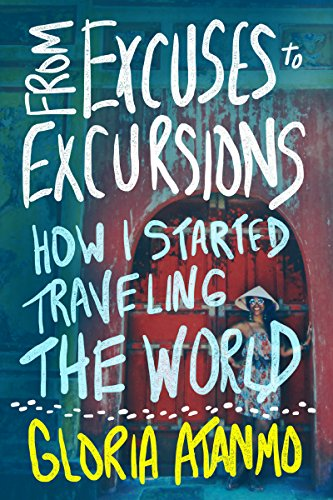 From Excuses to Excursions: How I Started Traveling the World by Gloria Atanmo
