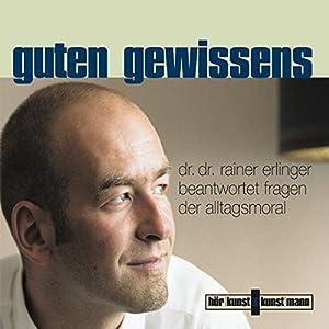 Guten Gewissens. Dr. Dr. Rainer Erlinger beantwortet Fragen der Alltagsmoral Hörbuch