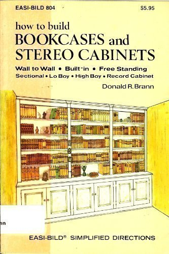 How to Build Bookcases and Stereo Cabinets: Wall to Wall, Built-In, Free Standing, Sectional, Lo Boy, High Boy, Record Cabinet (Easi-Bild ; 804)