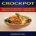 Crockpot: Crockpot Recipes, Crockpot Meals, Crockpot Cookbook   Jason Allan