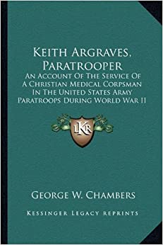 Keith Argraves, Paratrooper: An Account Of The Service Of A Christian Medical Corpsman In The United States Army Paratroops During World War II by George W. Chambers (2010-09-10)