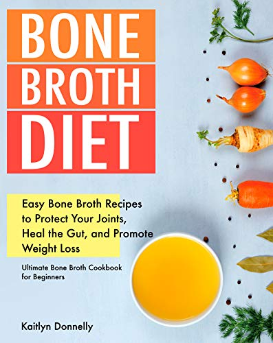 Bone Broth Diet: Easy Bone Broth Recipes to Protect Your Joints, Heal the Gut, and Promote Weight Loss. Ultimate Bone Broth Cookbook for Beginners. (broths to reduce inflammation)