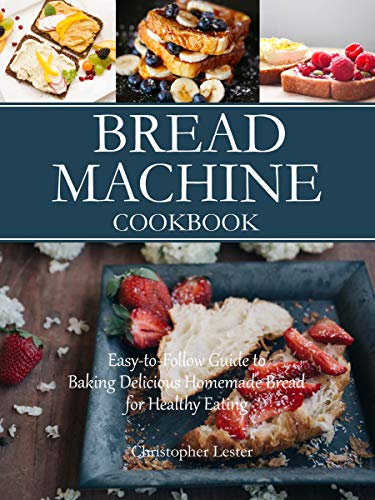 Bread Machine Cookbook: Easy-to-Follow Guide to Baking Delicious Homemade Bread for Healthy Eating by [Lester, Christopher]