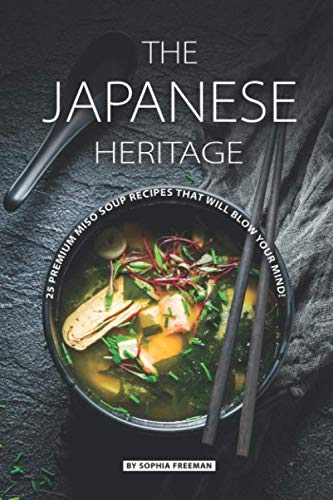 The Japanese Heritage: 25 Premium Miso Soup Recipes that will Blow your Mind! by Sophia Freeman