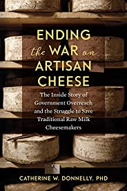 Ending the War on Artisan Cheese: The Inside Story of Government Overreach and the Struggle to Save Traditiona