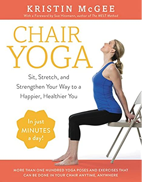 Chair Yoga Sit Stretch And Strengthen Your Way To A Happier Healthier You Mcgee Kristin 9780062486448 Amazon Com Books