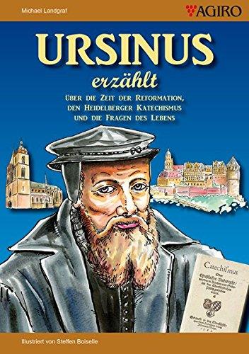 URSINUS erzählt: Über die Zeit der Reformation, den Heidelberger Katechismus und die Fragen des Lebens