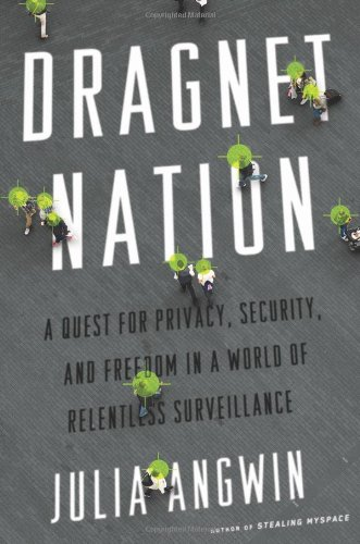 Dragnet Nation: A Quest for Privacy, Security, and Freedom in a World of Relentless Surveillance