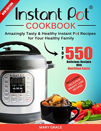 Instant Pot Cookbook: Top 550 Amazingly Tasty & Healthy Instant Pot Recipes for Your Healthy Family. (With Nutrition Facts) Including Delicious Weight Loss Recipes. by Mary Grace
