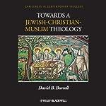 Towards a Jewish-Christian-Muslim Theology   David B. Burrell