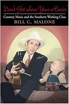 Don't Get above Your Raisin': Country Music and the Southern Working Class (Music in American Life) by Bill C Malone (2001-12-18)