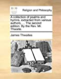 A Collection of Psalms and Hymns, Extracted from Various Authors, the Second Edition by the Rev Mr Thwaite, James Thwaites, 1140781820