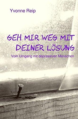 Geh mir weg mit deiner Lösung: Vom Umgang mit depressiven Menschen