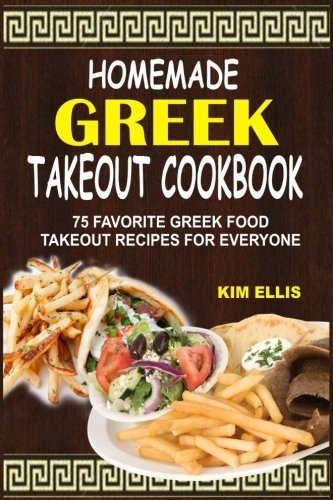 Homemade Greek Takeout Cookbook: 75 Favorite Greek Foods Takeout Recipes For Everyone by Kim Ellis