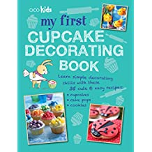 My First Cupcake Decorating Book: 35 recipes for decorating cupcakes, cookies and cake pops for children aged 7 years +