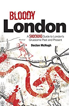 Bloody London: Shocking Tales from London's Gruesome Past and Present by [McHugh, Declan]