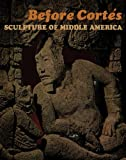 Before Cortés : Sculpture of Middle America, Easby, Elizabeth K. and Scott, John F., 0300200536