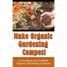Make Organic Gardening Compost: A Few Ways How to Make Organic Gardening Compost
