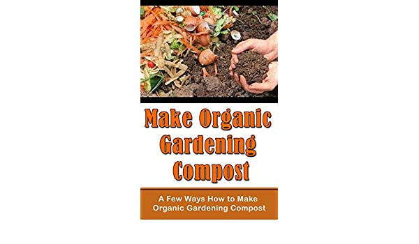 Make Organic Gardening Compost: A Few Ways How to Make ...