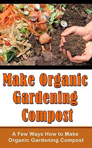 Make Organic Gardening Compost: A Few Ways How to Make Organic Gardening Compost