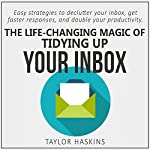 The Life Changing Magic of Tidying Up Your Inbox: Easy Strategies to Declutter Your Inbox, Get Faster Responses, and Double Your Productivity | Taylor Haskins