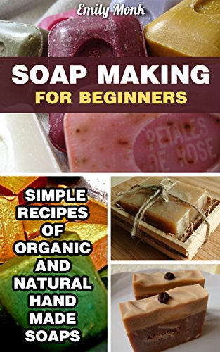 Soap Making For Beginners: Simple Recipes Of Organic And Natural Hand Made Soaps: (soap making recipes, soap making for beginners) (DIY Soap Making, A…