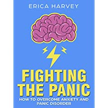 Fighting the Panic: How to Overcome Anxiety and Panic Disorder (Stop Panic Attacks Fast)