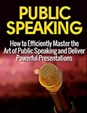 Public Speaking: How to Efficiently Master the Art of Public Speaking and Deliver Powerful Presentations (Public Speaking, Public Speaking Advice and Tips, Public Speaking Guide)