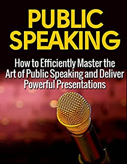 Effective Public Speaking: How to Efficiently Master the Art of Public Speaking and Deliver Powerful Presentations (Public Speaking, Public Speaking Advice and Tips, Public Speakin
