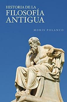 Historia de la filosofia antigua: De los presocráticos al neoplatonismo (Spanish Edition) by [Polanco, Moris]