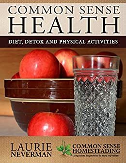 Common Sense Health: Detox, Diet and Physical Activities by [Neverman, Laurie]