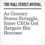 As Grocery Stores Struggle, Some CEOs Get Bargain-Bin Bonuses   Heather Haddon