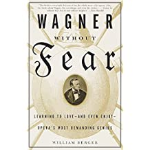 Wagner Without Fear: Learning to Love--and Even Enjoy--Opera's Most Demanding Genius