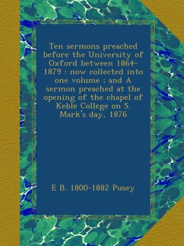 Download Ten sermons preached before the University of Oxford between 1864-1879 : now collected into one volume ; and A sermon preached at the opening of the chapel of Keble College on S. Mark's day, 1876 pdf epub