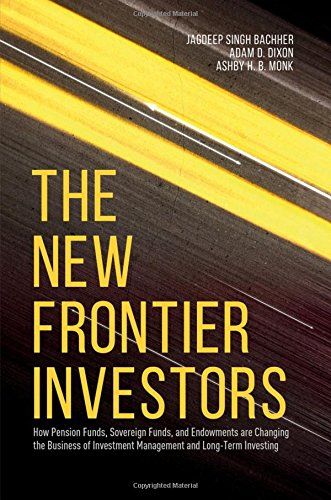Download The New Frontier Investors: How Pension Funds, Sovereign Funds, and Endowments are Changing the Business of Investment Management and Long-Term Investing Pdf