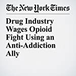 Drug Industry Wages Opioid Fight Using an Anti-Addiction Ally   Michael Corkery,Katie Thomas