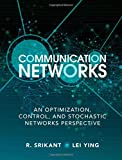 Communication Networks : An Optimization, Control and Stochastic Networks Perspective, Srikant, R. and Ying, Lei, 1107036054