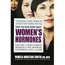 What You Must Know About Women's Hormones: Your Guide to Natural Hormone Treatments for PMS, Menopause, Osteoporosis, PCOS and More