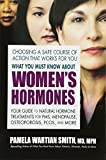 What You Must Know About Women s Hormones: Your Guide to Natural Hormone Treatments for PMS, Menopause, Osteoporis, PCOS, and More