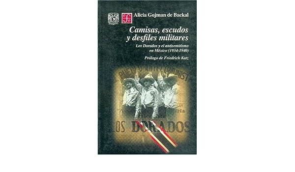 Camisas, escudos y desfiles militares. Los Dorados y el antisemitismo en México (1934-1940) (Seccion de Obras de Historia) (Spanish Edition): Gojman de ...