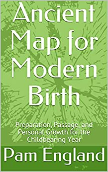 Ancient Map for Modern Birth: Preparation, Passage, and Personal Growth for the Childbearing Year by [England, Pam]