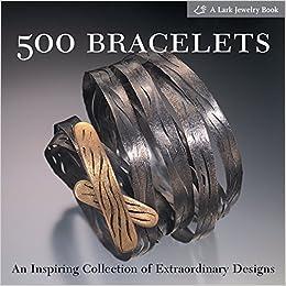 500 Bracelets: An Inspiring Collection Of Extraordinary Designs por Lark Books