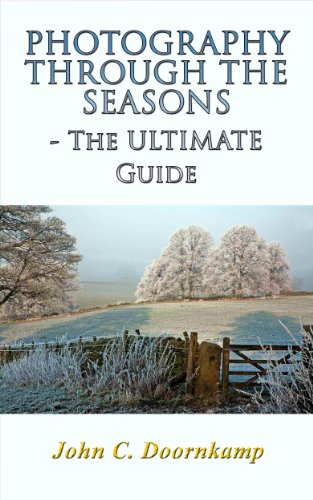 PHOTOGRAPHY THROUGH THE SEASONS - THE ULTIMATE GUIDE (POPULAR GUIDES TO GREAT PHOTOGRAPHY Book 10)