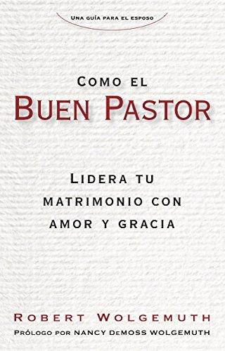 Como el buen pastor: Lidera tu matrimonio con amor y gracia (Spanish Edition) [Robert Wolgemuth] (Tapa Blanda)