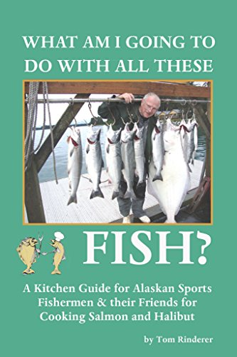 What Am I Going To Do With All These Fish: A Kitchen Guide for Alaskan Sports Fishermen & their Friends for Cooking Salmon and Halibut by Tom Rinderer