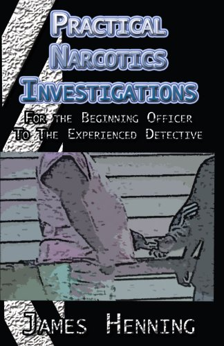 Practical Narcotics Investigations: For the Uninformed Officer To The Experienced Detective